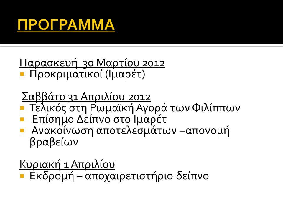 Παρασκευή 30 Μαρτίου 2012  Προκριματικοί (Ιμαρέτ) Σαββάτο 31 Απριλίου 2012  Τελικός στη Ρωμαϊκή Αγορά των Φιλίππων  Επίσημο Δείπνο στο Ιμαρέτ  Ανακοίνωση αποτελεσμάτων –απονομή βραβείων Κυριακή 1 Απριλίου  Εκδρομή – αποχαιρετιστήριο δείπνο