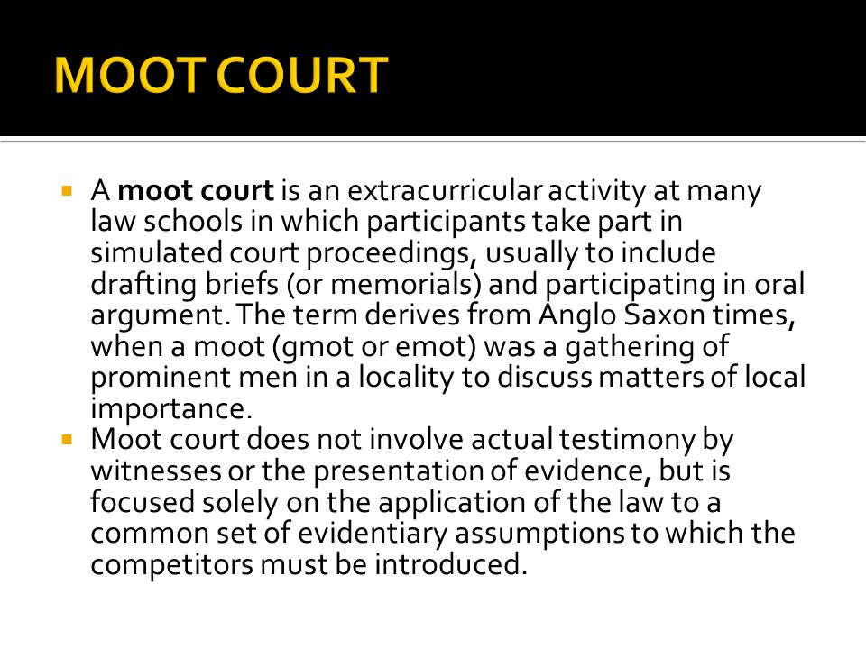  A moot court is an extracurricular activity at many law schools in which participants take part in simulated court proceedings, usually to include drafting briefs (or memorials) and participating in oral argument.