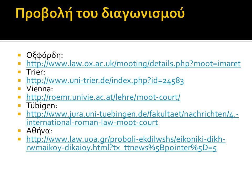  Οξφόρδη:  http://www.law.ox.ac.uk/mooting/details.php moot=imaret http://www.law.ox.ac.uk/mooting/details.php moot=imaret  Τrier:  http://www.uni-trier.de/index.php id=24583 http://www.uni-trier.de/index.php id=24583  Vienna:  http://roemr.univie.ac.at/lehre/moot-court/ http://roemr.univie.ac.at/lehre/moot-court/  Tübigen:  http://www.jura.uni-tuebingen.de/fakultaet/nachrichten/4.- international-roman-law-moot-court http://www.jura.uni-tuebingen.de/fakultaet/nachrichten/4.- international-roman-law-moot-court  Aθήνα:  http://www.law.uoa.gr/proboli-ekdilwshs/eikoniki-dikh- rwmaikoy-dikaioy.html tx_ttnews%5Bpointer%5D=5 http://www.law.uoa.gr/proboli-ekdilwshs/eikoniki-dikh- rwmaikoy-dikaioy.html tx_ttnews%5Bpointer%5D=5