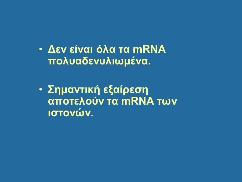 Δεν είναι όλα τα mRNA πολυαδενυλιωμένα. Σημαντική εξαίρεση αποτελούν τα mRNA των ιστονών.