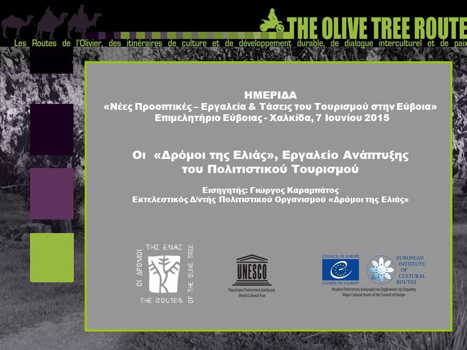 ΗΜΕΡΙΔΑ «Νέες Προοπτικές – Εργαλεία & Τάσεις του Τουρισμού στην Εύβοια» Επιμελητήριο Εύβοιας - Χαλκίδα, 7 Ιουνίου 2015 Οι «Δρόμοι της Ελιάς», Εργαλείο Ανάπτυξης του Πολιτιστικού Τουρισμού Εισηγητής: Γιώργος Καραμπάτος Εκτελεστικός Δ/ντής Πολιτιστικού Οργανισμού «Δρόμοι της Ελιάς»