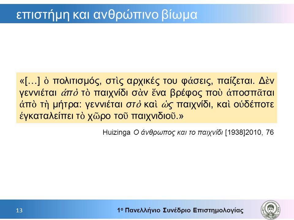 επιστήμη και ανθρώπινο βίωμα 1 ο Πανελλήνιο Συνέδριο Επιστημολογίας 13 «[…] ὁ πολιτισμός, στ ὶ ς αρχικές του φ ἀ σεις, παίζεται. Δ ὲ ν γεννιέται ἀ π ὸ