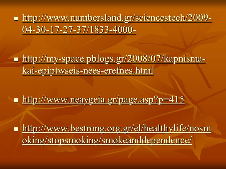 http://www.numbersland.gr/sciencestech/2009- 04-30-17-27-37/1833-4000- http://www.numbersland.gr/sciencestech/2009- 04-30-17-27-37/1833-4000- http://www.numbersland.gr/sciencestech/2009- 04-30-17-27-37/1833-4000- http://www.numbersland.gr/sciencestech/2009- 04-30-17-27-37/1833-4000- http://my-space.pblogs.gr/2008/07/kapnisma- kai-epiptwseis-nees-erefnes.html http://my-space.pblogs.gr/2008/07/kapnisma- kai-epiptwseis-nees-erefnes.html http://my-space.pblogs.gr/2008/07/kapnisma- kai-epiptwseis-nees-erefnes.html http://my-space.pblogs.gr/2008/07/kapnisma- kai-epiptwseis-nees-erefnes.html http://www.neaygeia.gr/page.asp p=415 http://www.neaygeia.gr/page.asp p=415 http://www.neaygeia.gr/page.asp p=415 http://www.bestrong.org.gr/el/healthylife/nosm oking/stopsmoking/smokeanddependence/ http://www.bestrong.org.gr/el/healthylife/nosm oking/stopsmoking/smokeanddependence/ http://www.bestrong.org.gr/el/healthylife/nosm oking/stopsmoking/smokeanddependence/ http://www.bestrong.org.gr/el/healthylife/nosm oking/stopsmoking/smokeanddependence/