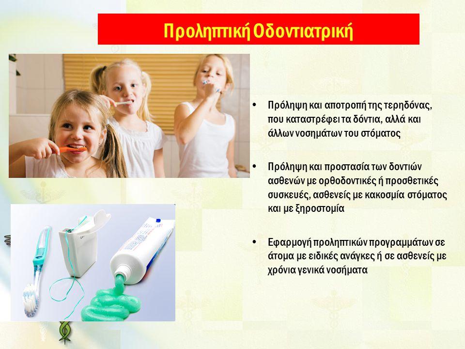Προληπτική Οδοντιατρική Πρόληψη και αποτροπή της τερηδόνας, που καταστρέφει τα δόντια, αλλά και άλλων νοσημάτων του στόματος Πρόληψη και προστασία των δοντιών ασθενών με ορθοδοντικές ή προσθετικές συσκευές, ασθενείς με κακοσμία στόματος και με ξηροστομία Εφαρμογή προληπτικών προγραμμάτων σε άτομα με ειδικές ανάγκες ή σε ασθενείς με χρόνια γενικά νοσήματα