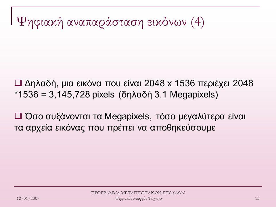 12/01/2007 ΠΡΟΓΡΑΜΜΑ ΜΕΤΑΠΤΥΧΙΑΚΩΝ ΣΠΟΥΔΩΝ «Ψηφιακές Μορφές Τέχνης» 13  Δηλαδή, μια εικόνα που είναι 2048 x 1536 περιέχει 2048 *1536 = 3,145,728 pixels (δηλαδή 3.1 Megapixels)  Όσο αυξάνονται τα Μegapixels, τόσο μεγαλύτερα είναι τα αρχεία εικόνας που πρέπει να αποθηκεύσουμε Ψηφιακή αναπαράσταση εικόνων (4)