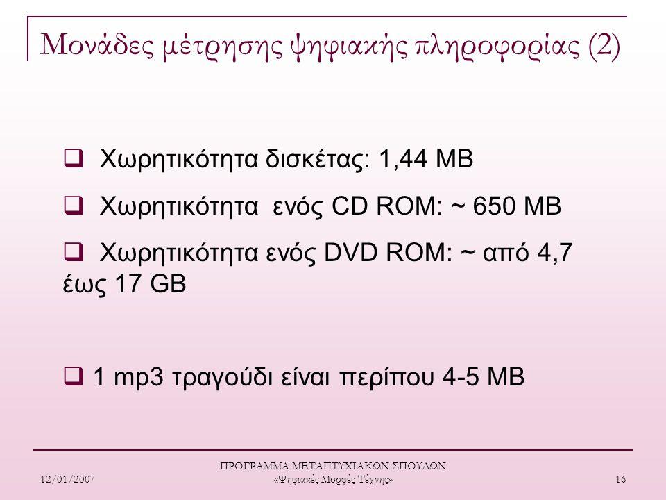 12/01/2007 ΠΡΟΓΡΑΜΜΑ ΜΕΤΑΠΤΥΧΙΑΚΩΝ ΣΠΟΥΔΩΝ «Ψηφιακές Μορφές Τέχνης» 16 Μονάδες μέτρησης ψηφιακής πληροφορίας (2)  Χωρητικότητα δισκέτας: 1,44 ΜΒ  Χωρητικότητα ενός CD ROM: ~ 650 ΜΒ  Χωρητικότητα ενός DVD ROM: ~ από 4,7 έως 17 GB  1 mp3 τραγούδι είναι περίπου 4-5 ΜΒ