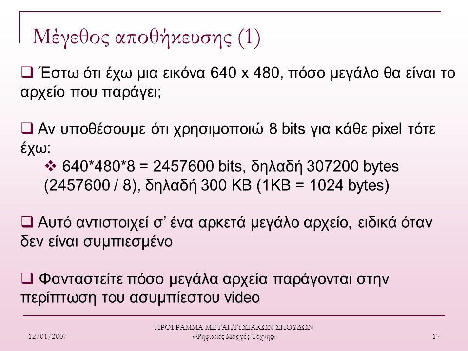 12/01/2007 ΠΡΟΓΡΑΜΜΑ ΜΕΤΑΠΤΥΧΙΑΚΩΝ ΣΠΟΥΔΩΝ «Ψηφιακές Μορφές Τέχνης» 17 Μέγεθος αποθήκευσης (1)  Έστω ότι έχω μια εικόνα 640 x 480, πόσο μεγάλο θα είναι το αρχείο που παράγει;  Αν υποθέσουμε ότι χρησιμοποιώ 8 bits για κάθε pixel τότε έχω:  640*480*8 = 2457600 bits, δηλαδή 307200 bytes (2457600 / 8), δηλαδή 300 ΚΒ (1ΚΒ = 1024 bytes)  Αυτό αντιστοιχεί σ' ένα αρκετά μεγάλο αρχείο, ειδικά όταν δεν είναι συμπιεσμένο  Φανταστείτε πόσο μεγάλα αρχεία παράγονται στην περίπτωση του ασυμπίεστου video
