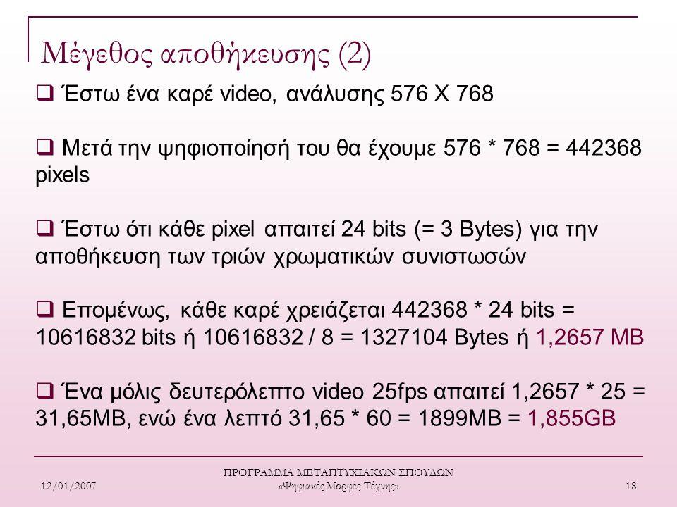 12/01/2007 ΠΡΟΓΡΑΜΜΑ ΜΕΤΑΠΤΥΧΙΑΚΩΝ ΣΠΟΥΔΩΝ «Ψηφιακές Μορφές Τέχνης» 18 Μέγεθος αποθήκευσης (2)  Έστω ένα καρέ video, ανάλυσης 576 Χ 768  Μετά την ψηφιοποίησή του θα έχουμε 576 * 768 = 442368 pixels  Έστω ότι κάθε pixel απαιτεί 24 bits (= 3 Bytes) για την αποθήκευση των τριών χρωματικών συνιστωσών  Επομένως, κάθε καρέ χρειάζεται 442368 * 24 bits = 10616832 bits ή 10616832 / 8 = 1327104 Βytes ή 1,2657 MB  Ένα μόλις δευτερόλεπτο video 25fps απαιτεί 1,2657 * 25 = 31,65MB, ενώ ένα λεπτό 31,65 * 60 = 1899MB = 1,855GB