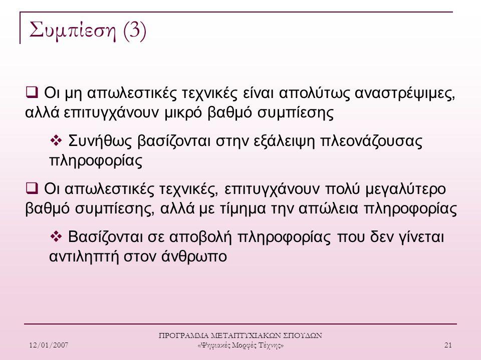 12/01/2007 ΠΡΟΓΡΑΜΜΑ ΜΕΤΑΠΤΥΧΙΑΚΩΝ ΣΠΟΥΔΩΝ «Ψηφιακές Μορφές Τέχνης» 21 Συμπίεση (3)  Οι μη απωλεστικές τεχνικές είναι απολύτως αναστρέψιμες, αλλά επιτυγχάνουν μικρό βαθμό συμπίεσης  Συνήθως βασίζονται στην εξάλειψη πλεονάζουσας πληροφορίας  Οι απωλεστικές τεχνικές, επιτυγχάνουν πολύ μεγαλύτερο βαθμό συμπίεσης, αλλά με τίμημα την απώλεια πληροφορίας  Βασίζονται σε αποβολή πληροφορίας που δεν γίνεται αντιληπτή στον άνθρωπο