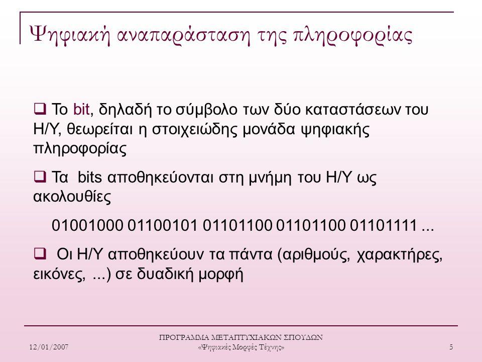 12/01/2007 ΠΡΟΓΡΑΜΜΑ ΜΕΤΑΠΤΥΧΙΑΚΩΝ ΣΠΟΥΔΩΝ «Ψηφιακές Μορφές Τέχνης» 5 Ψηφιακή αναπαράσταση της πληροφορίας  Το bit, δηλαδή το σύμβολο των δύο καταστάσεων του Η/Υ, θεωρείται η στοιχειώδης μονάδα ψηφιακής πληροφορίας  Τα bits αποθηκεύονται στη μνήμη του Η/Υ ως ακολουθίες 01001000 01100101 01101100 01101100 01101111...