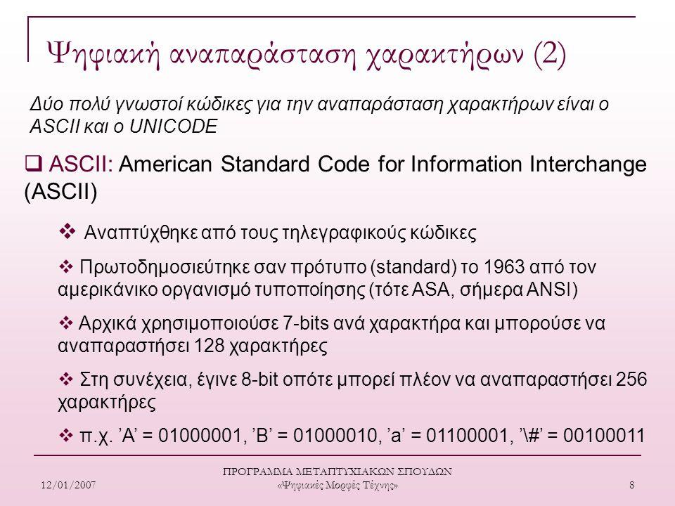 12/01/2007 ΠΡΟΓΡΑΜΜΑ ΜΕΤΑΠΤΥΧΙΑΚΩΝ ΣΠΟΥΔΩΝ «Ψηφιακές Μορφές Τέχνης» 8  ASCII: American Standard Code for Information Interchange (ASCII)  Αναπτύχθηκε από τους τηλεγραφικούς κώδικες  Πρωτοδημοσιεύτηκε σαν πρότυπο (standard) το 1963 από τον αμερικάνικο οργανισμό τυποποίησης (τότε ASA, σήμερα ANSI)  Αρχικά χρησιµοποιούσε 7-bits ανά χαρακτήρα και μπορούσε να αναπαραστήσει 128 χαρακτήρες  Στη συνέχεια, έγινε 8-bit οπότε μπορεί πλέον να αναπαραστήσει 256 χαρακτήρες  π.χ.