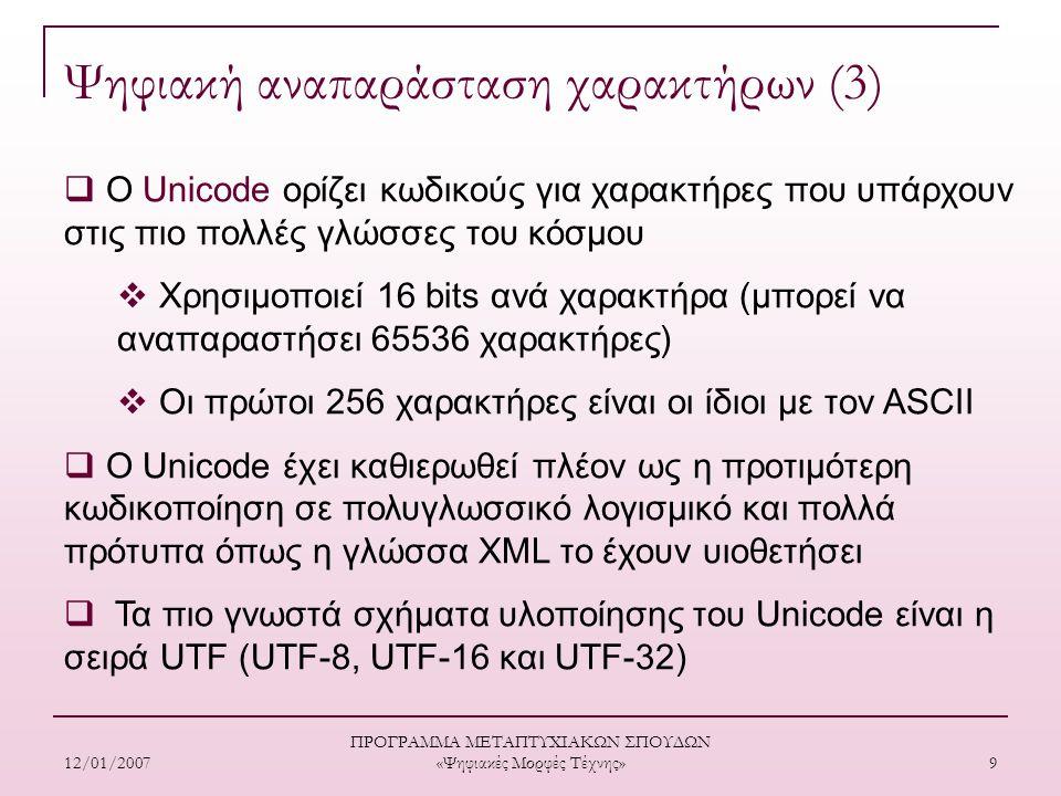 12/01/2007 ΠΡΟΓΡΑΜΜΑ ΜΕΤΑΠΤΥΧΙΑΚΩΝ ΣΠΟΥΔΩΝ «Ψηφιακές Μορφές Τέχνης» 9 Ψηφιακή αναπαράσταση χαρακτήρων (3)  O Unicode ορίζει κωδικούς για χαρακτήρες που υπάρχουν στις πιο πολλές γλώσσες του κόσµου  Χρησιμοποιεί 16 bits ανά χαρακτήρα (µπορεί να αναπαραστήσει 65536 χαρακτήρες)  Οι πρώτοι 256 χαρακτήρες είναι οι ίδιοι µε τον ASCII  Ο Unicode έχει καθιερωθεί πλέον ως η προτιμότερη κωδικοποίηση σε πολυγλωσσικό λογισμικό και πολλά πρότυπα όπως η γλώσσα XML το έχουν υιοθετήσει  Τα πιο γνωστά σχήματα υλοποίησης του Unicode είναι η σειρά UTF (UTF-8, UTF-16 και UTF-32)