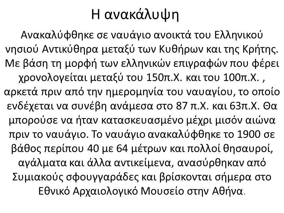 Η ανακάλυψη Ανακαλύφθηκε σε ναυάγιο ανοικτά του Ελληνικού νησιού Αντικύθηρα μεταξύ των Κυθήρων και της Κρήτης. Με βάση τη μορφή των ελληνικών επιγραφώ