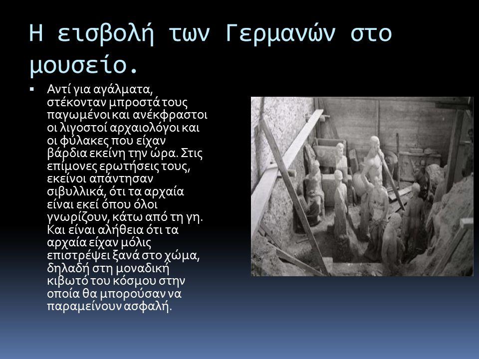 Η εισβολή των Γερμανών στο μουσείο.  Αντί για αγάλματα, στέκονταν μπροστά τους παγωμένοι και ανέκφραστοι οι λιγοστοί αρχαιολόγοι και οι φύλακες που ε