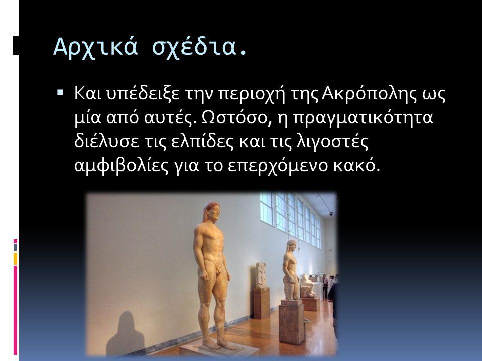 Αρχικά σχέδια.  Και υπέδειξε την περιοχή της Ακρόπολης ως μία από αυτές. Ωστόσο, η πραγματικότητα διέλυσε τις ελπίδες και τις λιγοστές αμφιβολίες για