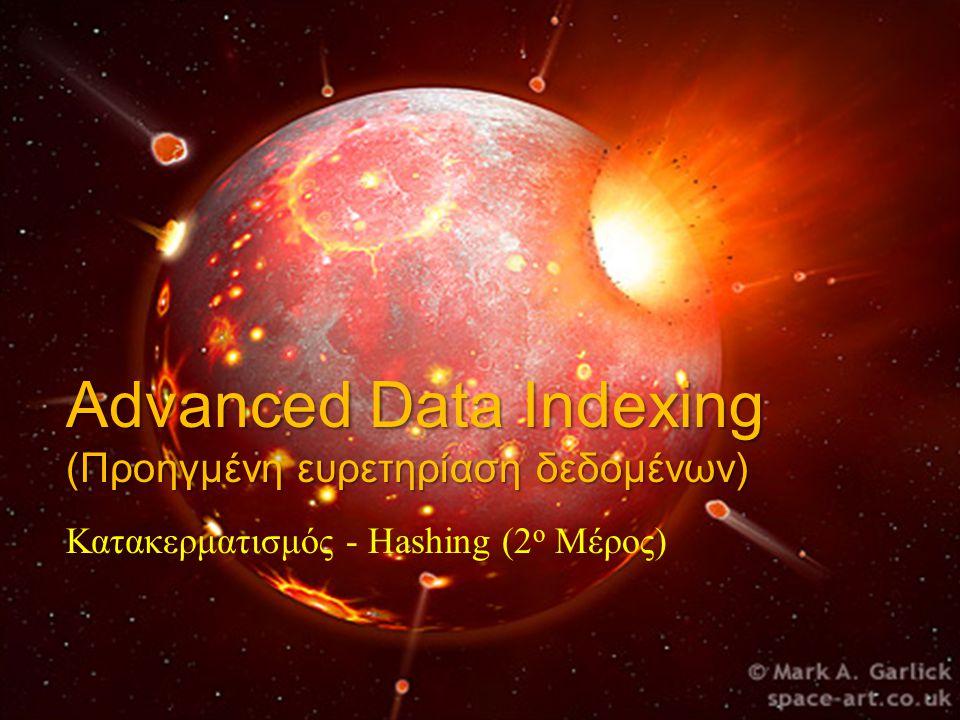 Advanced Data Indexing (Προηγμένη ευρετηρίαση δεδομένων) Κατακερματισμός - Hashing (2 ο Μέρος)