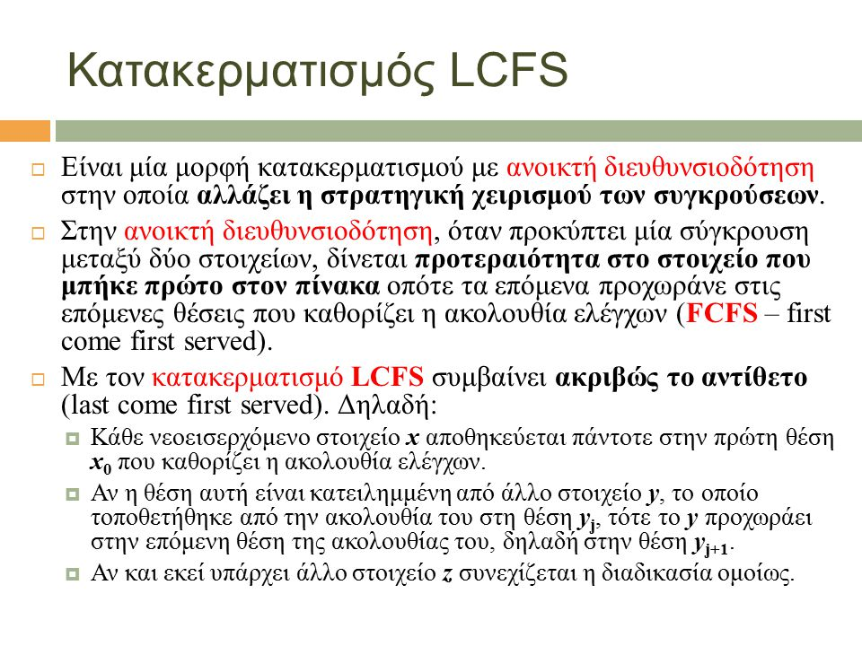 Κατακερματισμός LCFS  Είναι μία μορφή κατακερματισμού με ανοικτή διευθυνσιοδότηση στην οποία αλλάζει η στρατηγική χειρισμού των συγκρούσεων.
