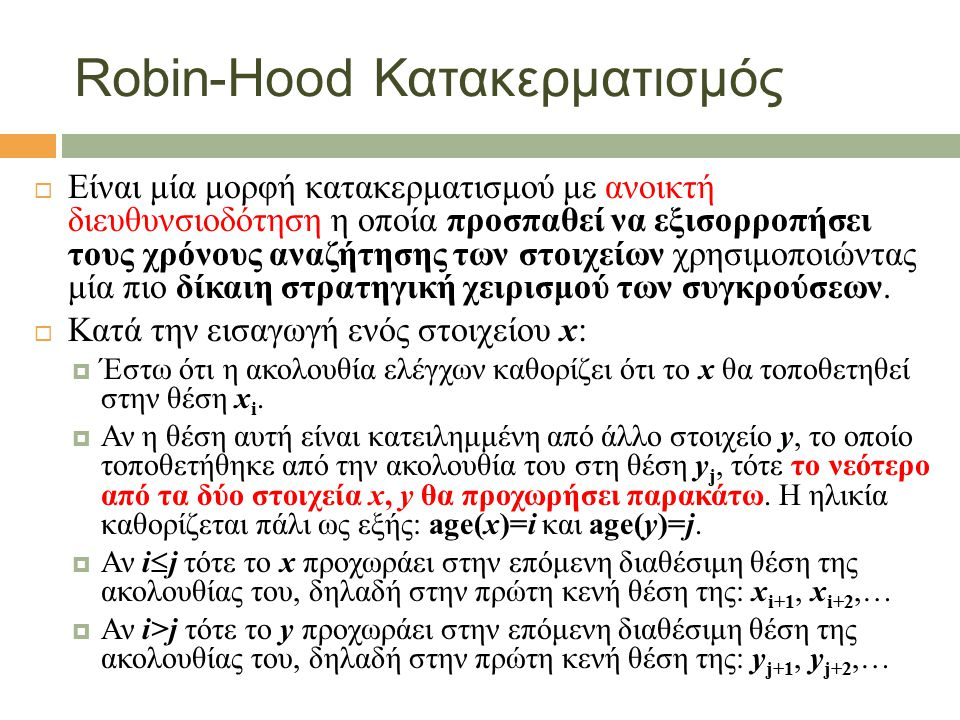 Robin-Hood Κατακερματισμός  Είναι μία μορφή κατακερματισμού με ανοικτή διευθυνσιοδότηση η οποία προσπαθεί να εξισορροπήσει τους χρόνους αναζήτησης των στοιχείων χρησιμοποιώντας μία πιο δίκαιη στρατηγική χειρισμού των συγκρούσεων.