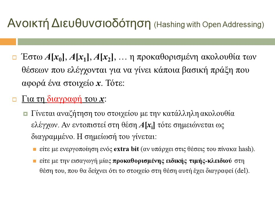 5 Ανοικτή Διευθυνσιοδότηση (Hashing with Open Addressing)  Έστω A[x 0 ], A[x 1 ], A[x 2 ], … η προκαθορισμένη ακολουθία των θέσεων που ελέγχονται για να γίνει κάποια βασική πράξη που αφορά ένα στοιχείο x.