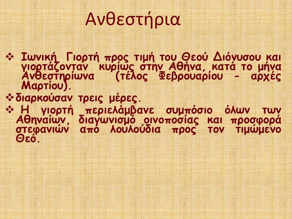 Ανθεστήρια  Ιωνική Γιορτή προς τιμή του Θεού Διόνυσου και γιορτάζονταν κυρίως στην Αθήνα, κατά το μήνα Ανθεστηρίωνα (τέλος Φεβρουαρίου - αρχές Μαρτίο