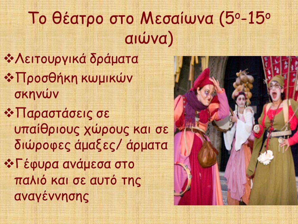 Το θέατρο στο Μεσαίωνα (5 ο -15 ο αιώνα)  Λειτουργικά δράματα  Προσθήκη κωμικών σκηνών  Παραστάσεις σε υπαίθριους χώρους και σε διώροφες άμαξες/ άρ