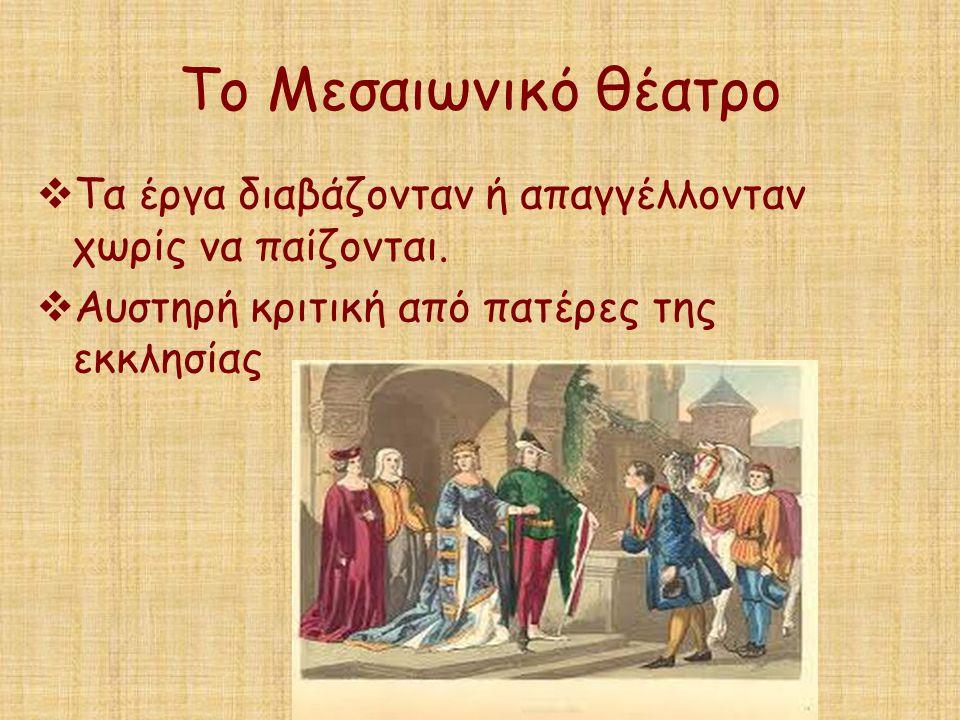 Το Μεσαιωνικό θέατρο  Τα έργα διαβάζονταν ή απαγγέλλονταν χωρίς να παίζονται.  Αυστηρή κριτική από πατέρες της εκκλησίας