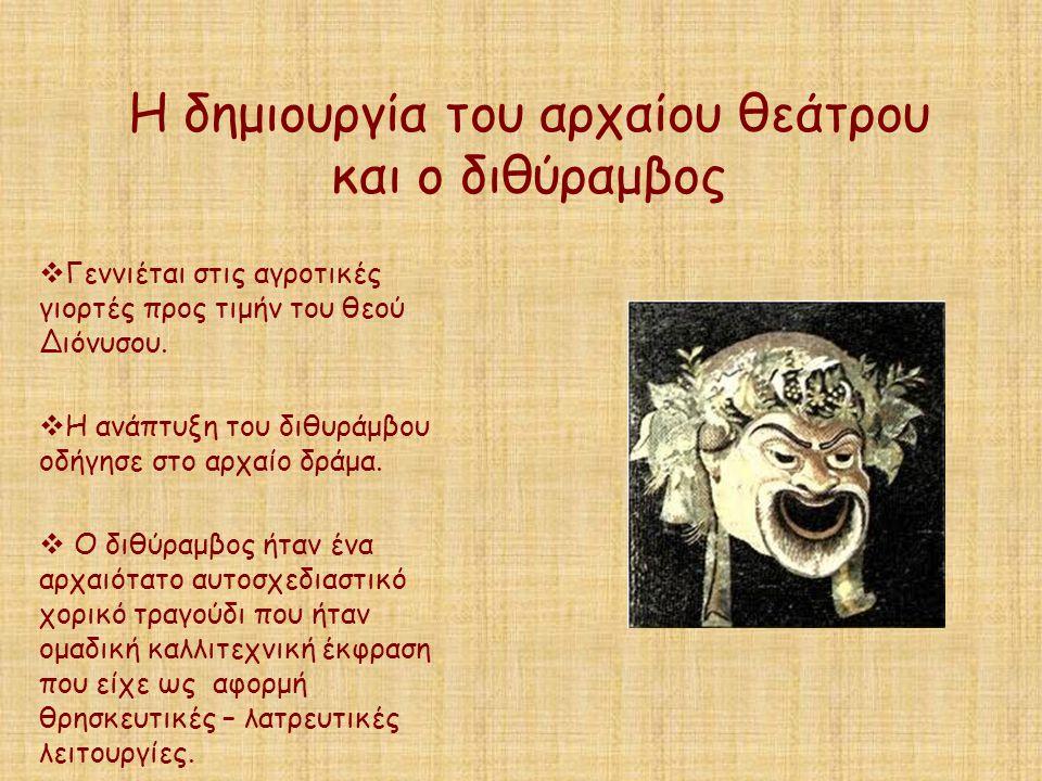 Η δημιουργία του αρχαίου θεάτρου και ο διθύραμβος  Γεννιέται στις αγροτικές γιορτές προς τιμήν του θεού Διόνυσου.  Η ανάπτυξη του διθυράμβου οδήγησε