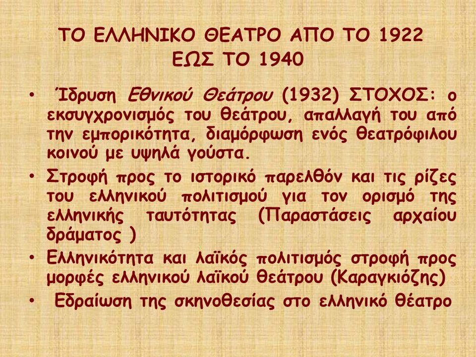 ΤΟ ΕΛΛΗΝΙΚΟ ΘΕΑΤΡΟ ΑΠΟ ΤΟ 1922 ΕΩΣ ΤΟ 1940 Ίδρυση Εθνικού Θεάτρου (1932) ΣΤΟΧΟΣ: ο εκσυγχρονισμός του θεάτρου, απαλλαγή του από την εμπορικότητα, διαμ