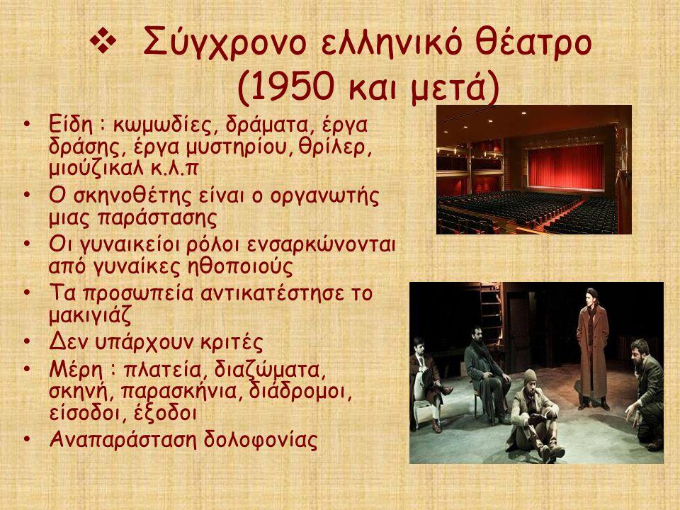  Σύγχρονο ελληνικό θέατρο (1950 και μετά) Είδη : κωμωδίες, δράματα, έργα δράσης, έργα μυστηρίου, θρίλερ, μιούζικαλ κ.λ.π Ο σκηνοθέτης είναι ο οργανωτ