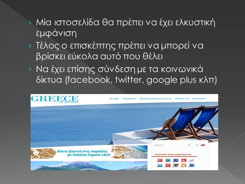 › Μία ιστοσελίδα θα πρέπει να έχει ελκυστική εμφάνιση › Τέλος ο επισκέπτης πρέπει να μπορεί να βρίσκει εύκολα αυτό που θέλει › Να έχει επίσης σύνδεση με τα κοινωνικά δίκτυα (facebook, twitter, google plus κλπ)