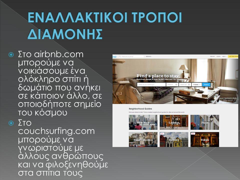  Στο airbnb.com μπορούμε να νοικιάσουμε ένα ολόκληρο σπίτι ή δωμάτιο που ανήκει σε κάποιον άλλο, σε οποιοδήποτε σημείο του κόσμου  Στο couchsurfing.com μπορούμε να γνωριστούμε με άλλους ανθρώπους και να φιλοξενηθούμε στα σπίτια τους
