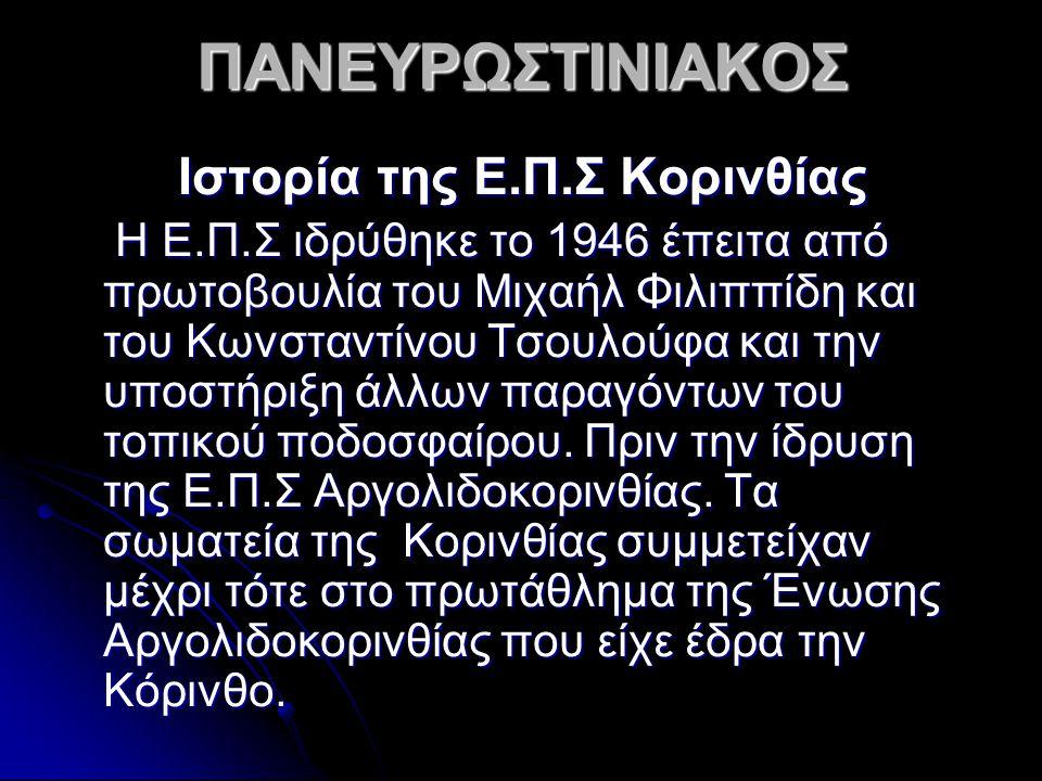 ΠΑΝΕΥΡΩΣΤΙΝΙΑΚΟΣ Ιστορία της Ε.Π.Σ Κορινθίας Η Ε.Π.Σ ιδρύθηκε το 1946 έπειτα από πρωτοβουλία του Μιχαήλ Φιλιππίδη και του Κωνσταντίνου Τσουλούφα και τ
