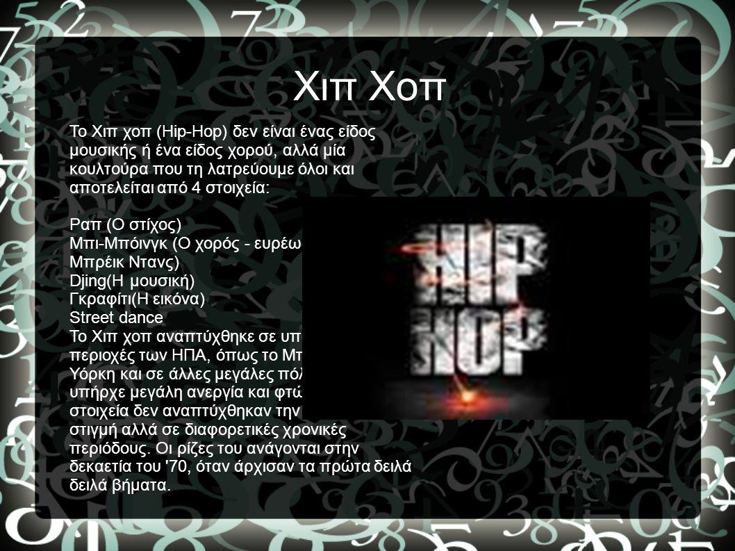 Χιπ Χοπ Το Χιπ χοπ (Hip-Hop) δεν είναι ένας είδος μουσικής ή ένα είδος χορού, αλλά μία κουλτούρα που τη λατρεύουμε όλοι και αποτελείται από 4 στοιχεία: Ραπ (Ο στίχος) Μπι-Μπόινγκ (O χορός - ευρέως γνωστός ως Μπρέικ Ντανς) Djing(Η μουσική) Γκραφίτι(Η εικόνα) Street dance Το Χιπ χοπ αναπτύχθηκε σε υποβαθμισμένες περιοχές των ΗΠΑ, όπως το Μπρονξ στη Νέα Υόρκη και σε άλλες μεγάλες πόλεις όπου υπήρχε μεγάλη ανεργία και φτώχεια.