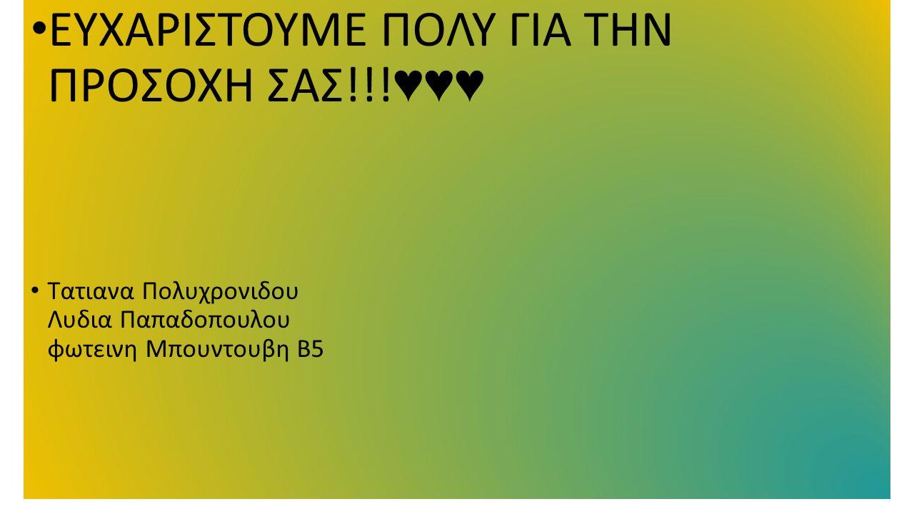ΕΥΧΑΡΙΣΤΟΥΜΕ ΠΟΛΥ ΓΙΑ ΤΗΝ ΠΡΟΣΟΧΗ ΣΑΣ!!! ♥♥♥ Τατιανα Πολυχρονιδου Λυδια Παπαδοπουλου φωτεινη Μπουντουβη Β5