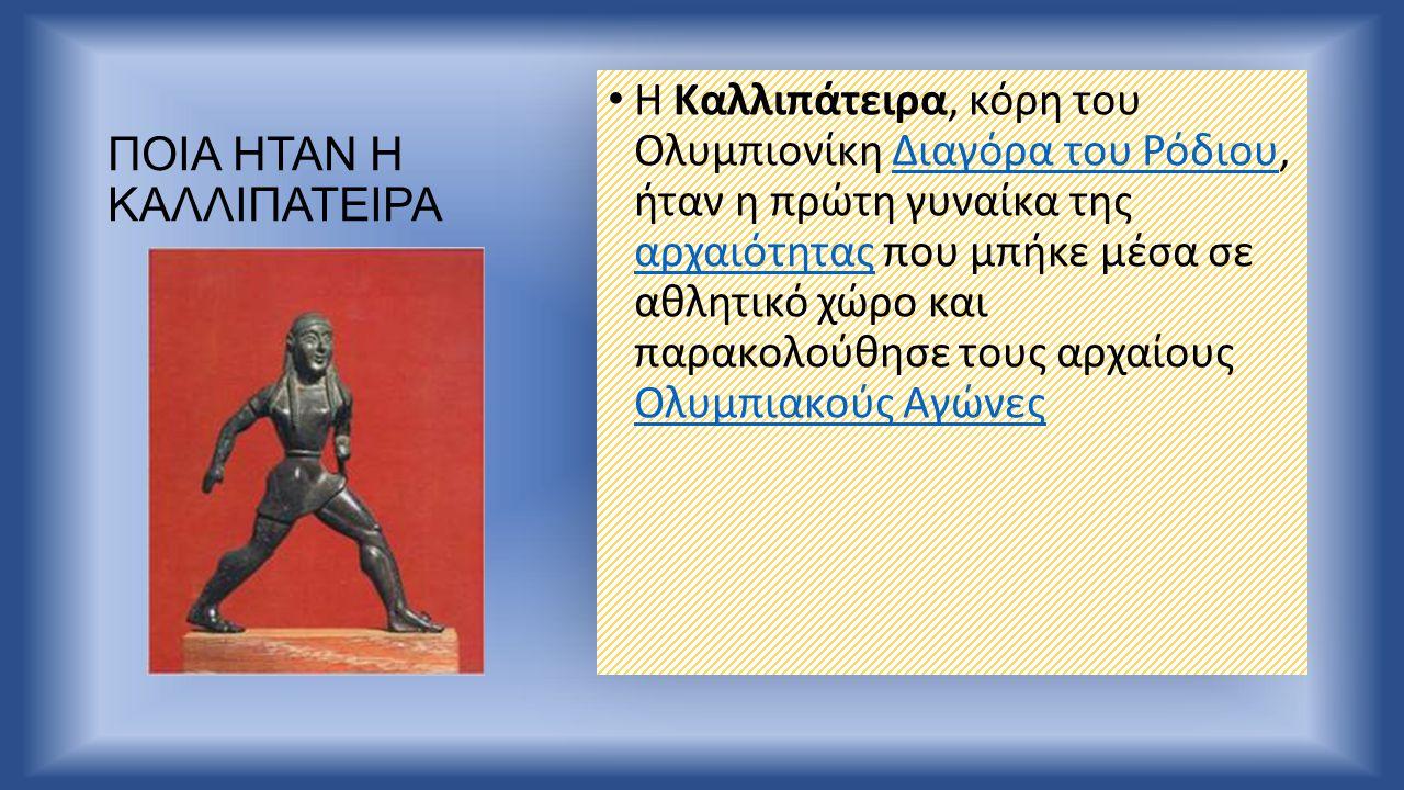 ΠΟΙΑ ΗΤΑΝ Η ΚΑΛΛΙΠΑΤΕΙΡΑ Η Καλλιπάτειρα, κόρη του Ολυμπιονίκη Διαγόρα του Ρόδιου, ήταν η πρώτη γυναίκα της αρχαιότητας που μπήκε μέσα σε αθλητικό χώρο