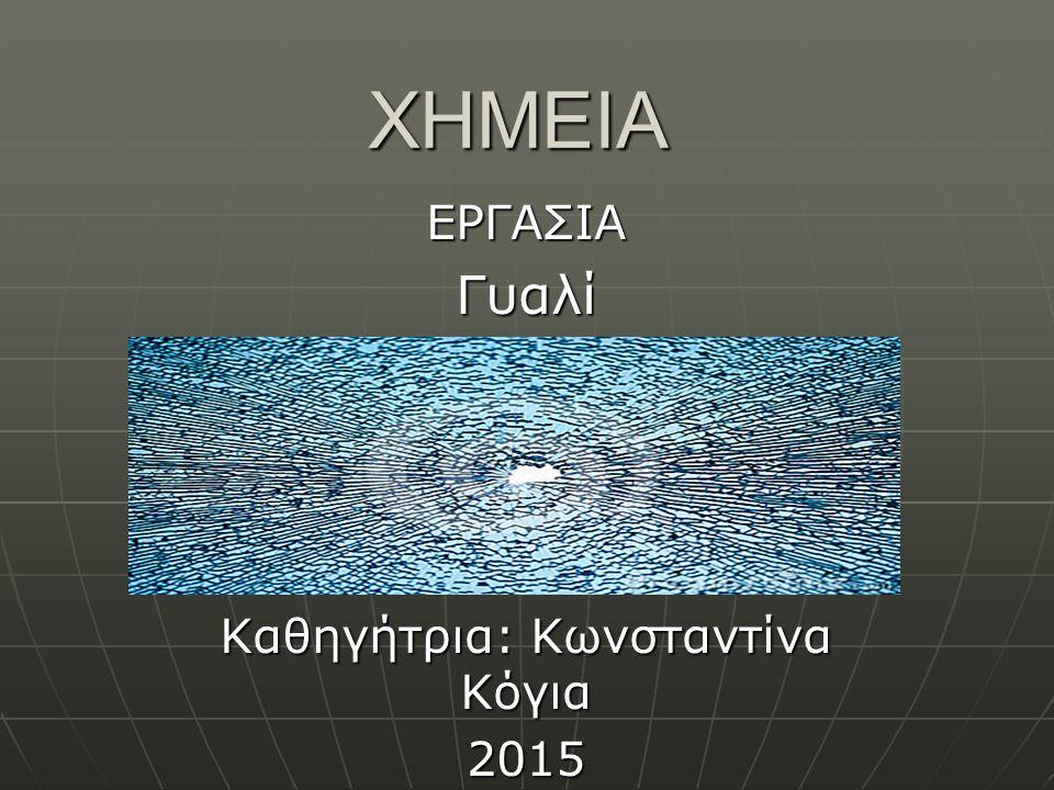 ΧΗΜΕΙΑ ΕΡΓΑΣΙΑΓυαλί Καθηγήτρια: Κωνσταντίνα Κόγια 2015
