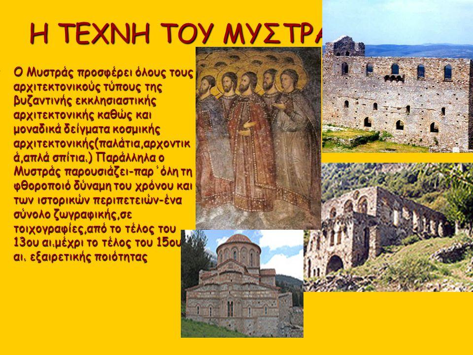 Η ΤΕΧΝΗ ΤΟΥ ΜΥΣΤΡΑ Ο Μυστράς προσφέρει όλους τους αρχιτεκτονικούς τύπους της βυζαντινής εκκλησιαστικής αρχιτεκτονικής καθώς και μοναδικά δείγματα κοσμ