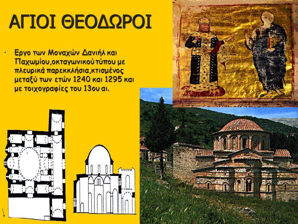 ΑΓΙΟΙ ΘΕΟΔΩΡΟΙ Εργο των Μοναχών Δανιήλ και Παχωμίου,οκταγωνικού τύπου με πλευρικά παρεκκλήσια,κτισμένος μεταξύ των ετών 1240 και 1295 και με τοιχογραφ