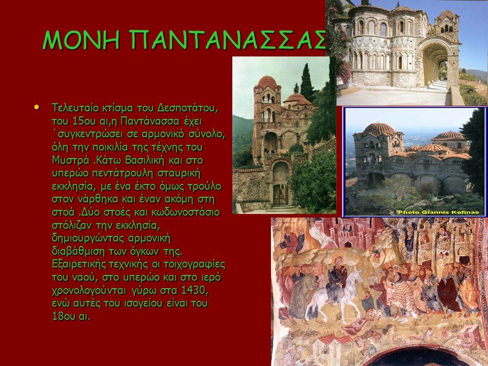 ΜΟΝΗ ΠΑΝΤΑΝΑΣΣΑΣ Τελευταίο κτίσμα του Δεσποτάτου, του 15ου αι,η Παντάνασσα έχει ΄συγκεντρώσει σε αρμονικό σύνολο, όλη την ποικιλία της τέχνης του Μυστ