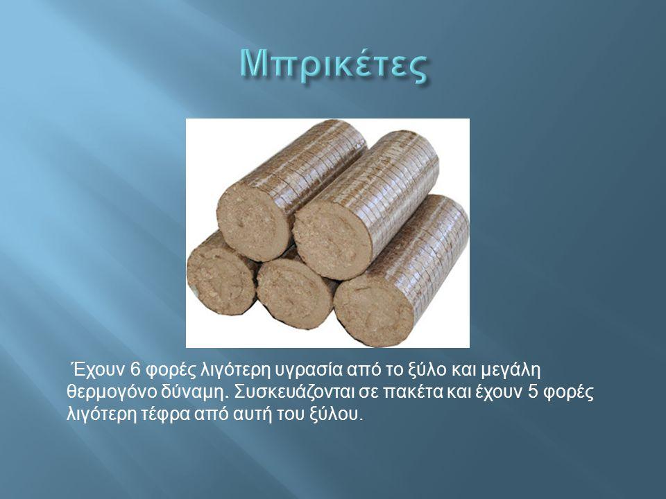 Έχουν 6 φορές λιγότερη υγρασία από το ξύλο και μεγάλη θερμογόνο δύναμη. Συσκευάζονται σε πακέτα και έχουν 5 φορές λιγότερη τέφρα από αυτή του ξύλου.