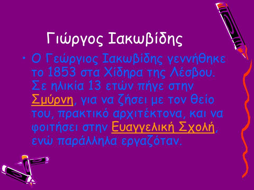 Γιώργος Ιακωβίδης Ο Γεώργιος Ιακωβίδης γεννήθηκε το 1853 στα Χίδηρα της Λέσβου. Σε ηλικία 13 ετών πήγε στην Σμύρνη, για να ζήσει με τον θείο του, πρακ