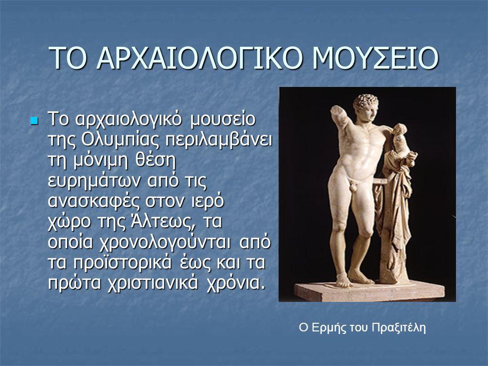 ΤΟ ΑΡΧΑΙΟΛΟΓΙΚΟ ΜΟΥΣΕΙΟ Το αρχαιολογικό μουσείο της Ολυμπίας περιλαμβάνει τη μόνιμη θέση ευρημάτων από τις ανασκαφές στον ιερό χώρο της Άλτεως, τα οπο