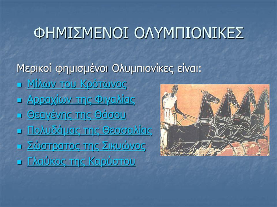 ΦΗΜΙΣΜΕΝΟΙ ΟΛΥΜΠΙΟΝΙΚΕΣ Μερικοί φημισμένοι Ολυμπιονίκες είναι: Μίλων του Κρότωνος Μίλων του Κρότωνος Μίλων του Κρότωνος Μίλων του Κρότωνος Αρραχίων τη