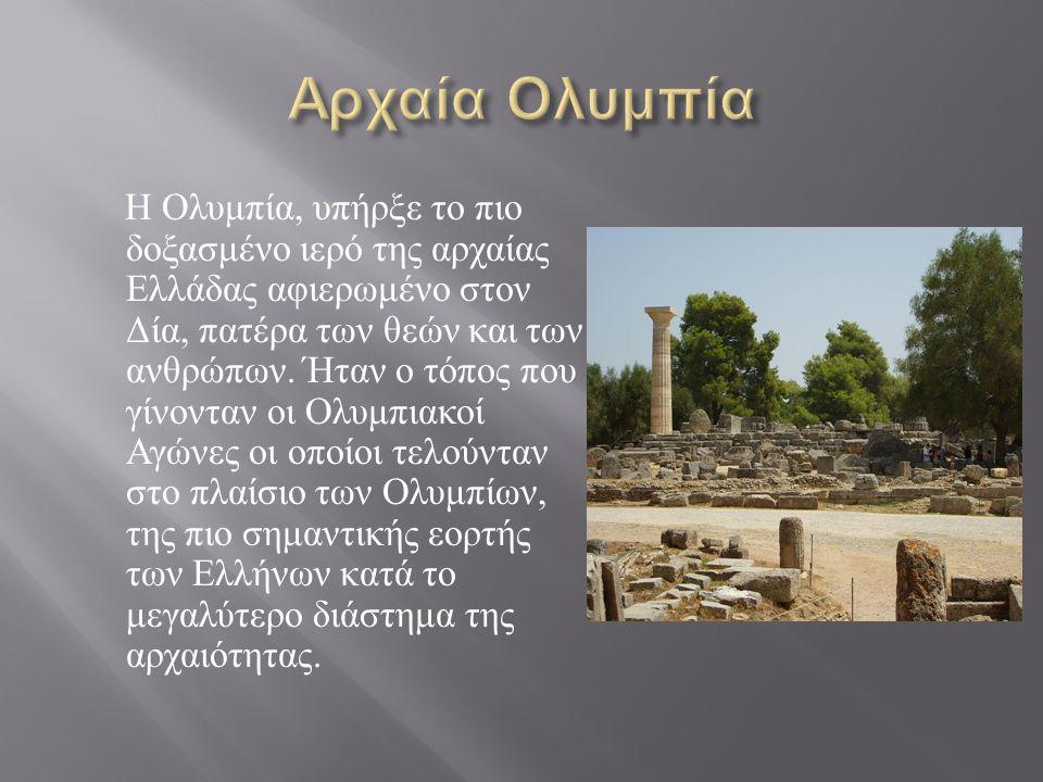 Η Ολυμπία, υπήρξε το πιο δοξασμένο ιερό της αρχαίας Ελλάδας αφιερωμένο στον Δία, πατέρα των θεών και των ανθρώπων. Ήταν ο τόπος που γίνονταν οι Ολυμπι