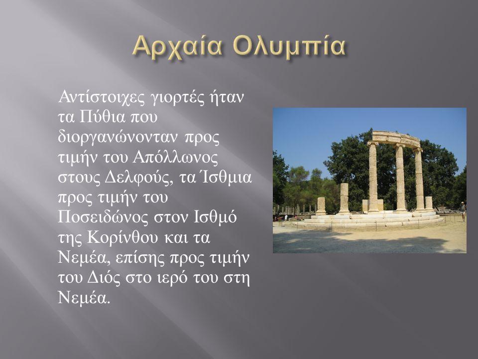 Αντίστοιχες γιορτές ήταν τα Πύθια που διοργανώνονταν προς τιμήν του Απόλλωνος στους Δελφούς, τα Ίσθμια προς τιμήν του Ποσειδώνος στον Ισθμό της Κορίνθου και τα Νεμέα, επίσης προς τιμήν του Διός στο ιερό του στη Νεμέα.