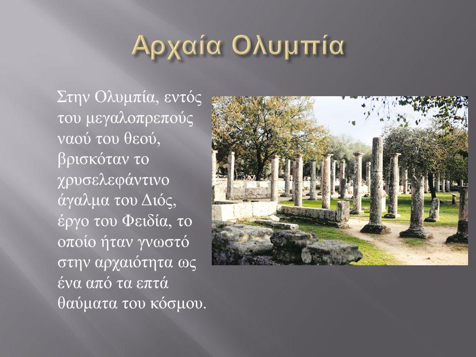 Στην Ολυμπία, εντός του μεγαλοπρεπούς ναού του θεού, βρισκόταν το χρυσελεφάντινο άγαλμα του Διός, έργο του Φειδία, το οποίο ήταν γνωστό στην αρχαιότητ