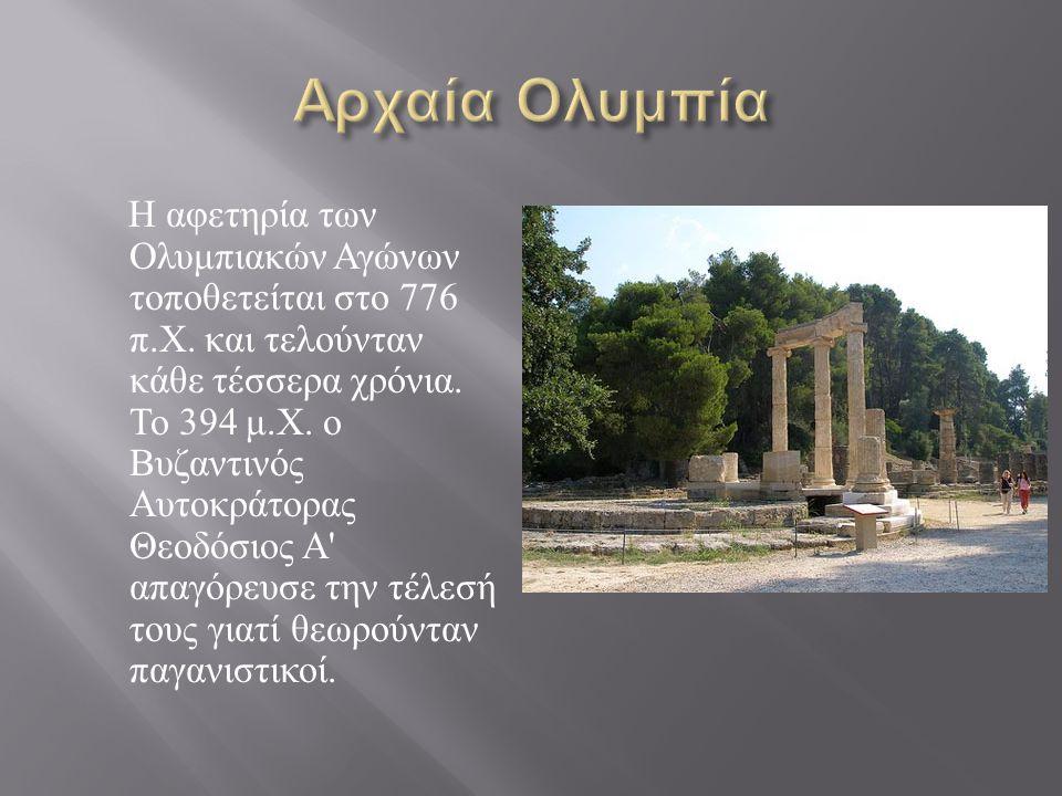 Η αφετηρία των Ολυμπιακών Αγώνων τοποθετείται στο 776 π. Χ. και τελούνταν κάθε τέσσερα χρόνια. Το 394 μ. Χ. ο Βυζαντινός Αυτοκράτορας Θεοδόσιος Α ' απ