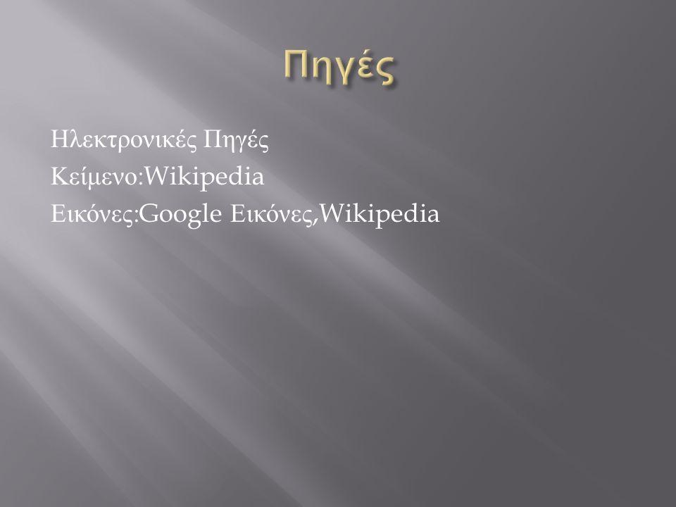 Ηλεκτρονικές Πηγές Κείμενο :Wikipedia Εικόνες :Google Εικόνες,Wikipedia