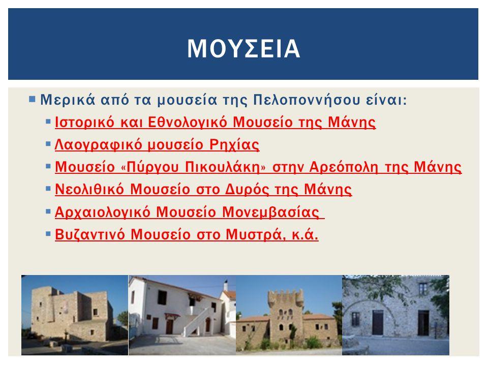 Μερικά από τα μουσεία της Πελοποννήσου είναι:  Ιστορικό και Εθνολογικό Μουσείο της Μάνης  Λαογραφικό μουσείο Ρηχίας  Μουσείο «Πύργου Πικουλάκη» στην Αρεόπολη της Μάνης  Νεολιθικό Μουσείο στο Δυρός της Μάνης  Αρχαιολογικό Μουσείο Μονεμβασίας  Βυζαντινό Μουσείο στο Μυστρά, κ.ά.