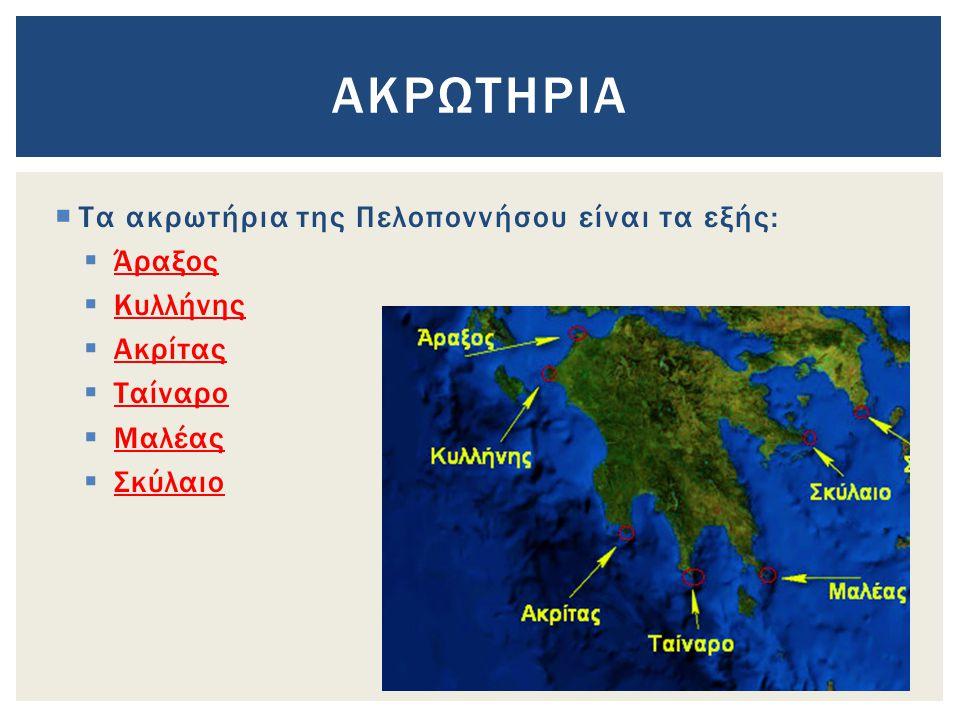  Τα ακρωτήρια της Πελοποννήσου είναι τα εξής:  Άραξος  Κυλλήνης  Ακρίτας  Ταίναρο  Μαλέας  Σκύλαιο ΑΚΡΩΤΗΡΙΑ